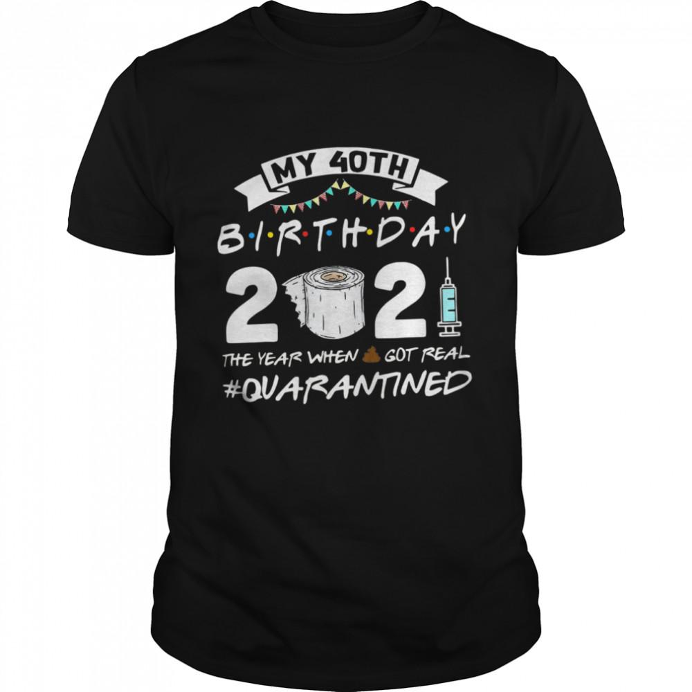 My 40th Birthday 2021 The Year When Shit Got Real Quarantined shirt Classic Men's T-shirt