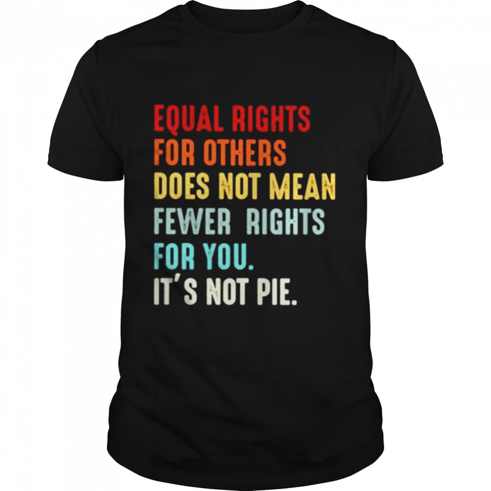 Equal rights for others does not mean fewer rights for you it's not pie shirt Classic Men's