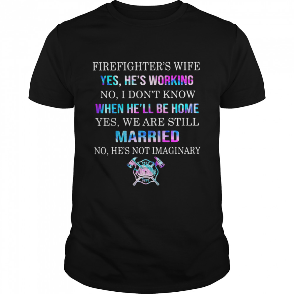 Firefighter's Wife Yes He's Working No I Don't Know When He'll Be Home Yes We Are Still Married No He's Not Imaginary shirt Classic Men's