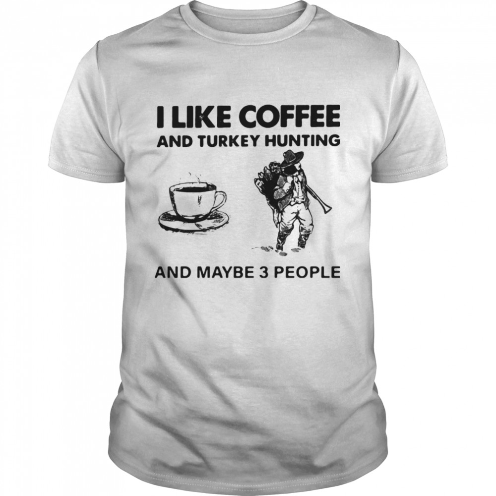 I Like Coffee And Turkey Hunting And Maybe 3 People shirt Classic Men's