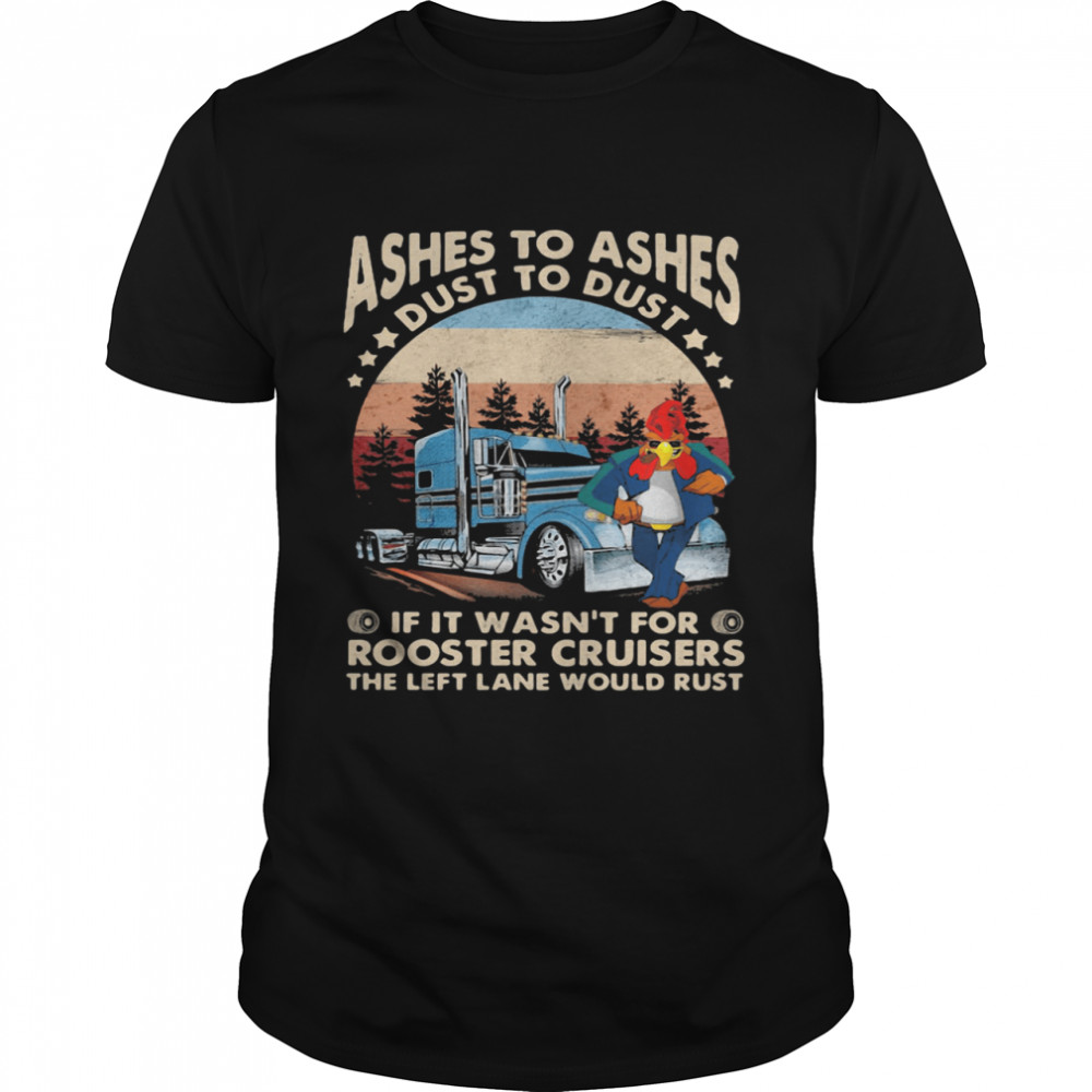 Ashes To Ashes Dust To Dust If It Wasn't For Rooster Cruisers The Left Lane Would Rust Vintage shirt Classic Men's