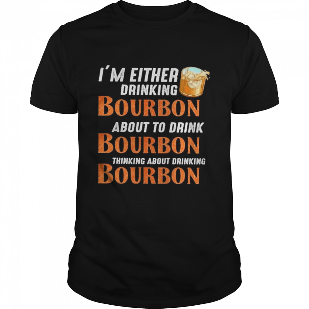 Im either drinking bourbon about to drink bourbon thinking about drink bourbon shirt Classic Men's