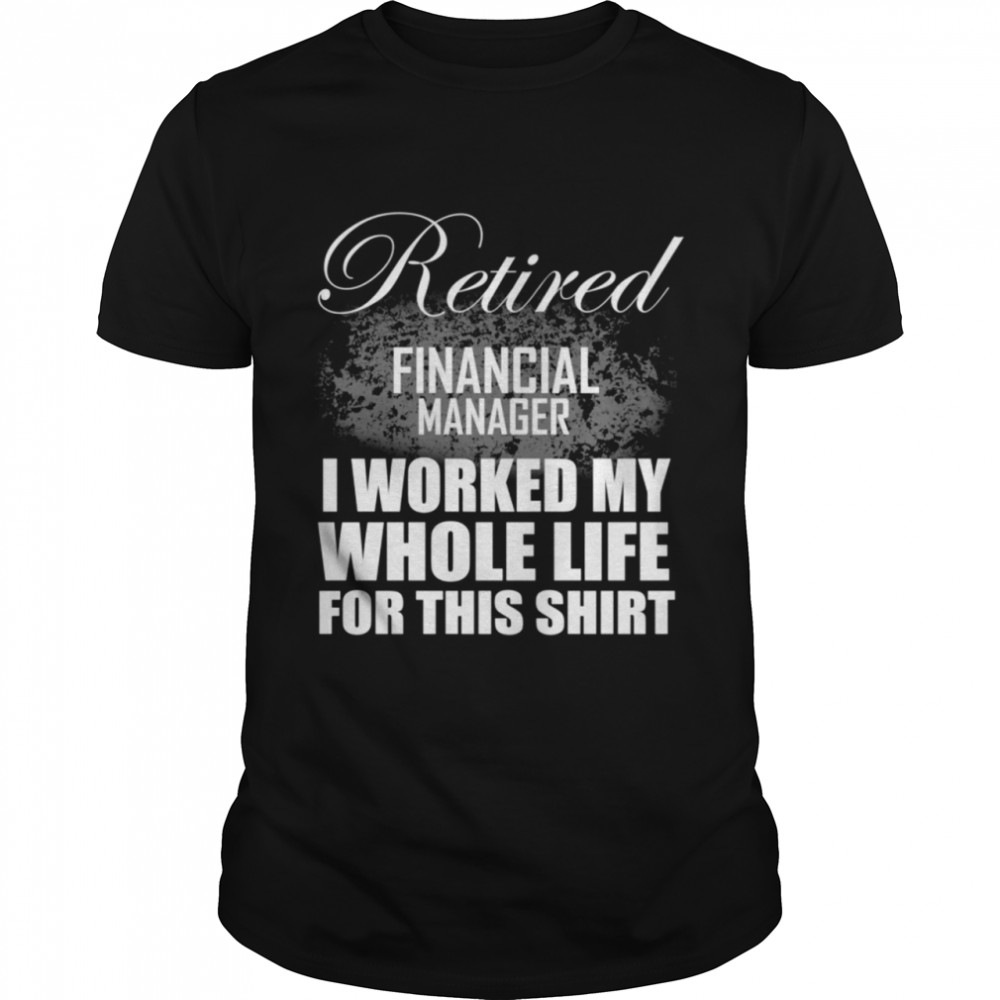 Retired Financial Manager Retirement I Worked My Whole Life shirt Classic Men's