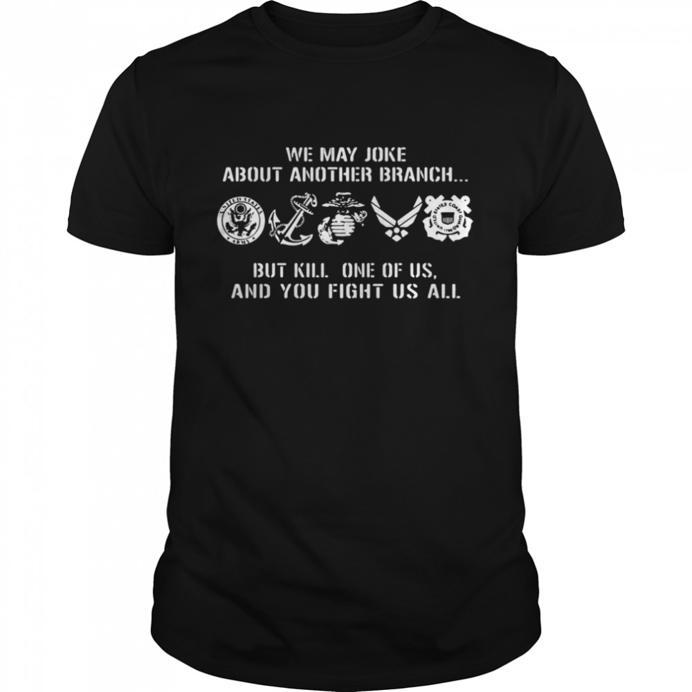 We may joke about another branch but kill one of us and you fight us all shirt Classic Men's