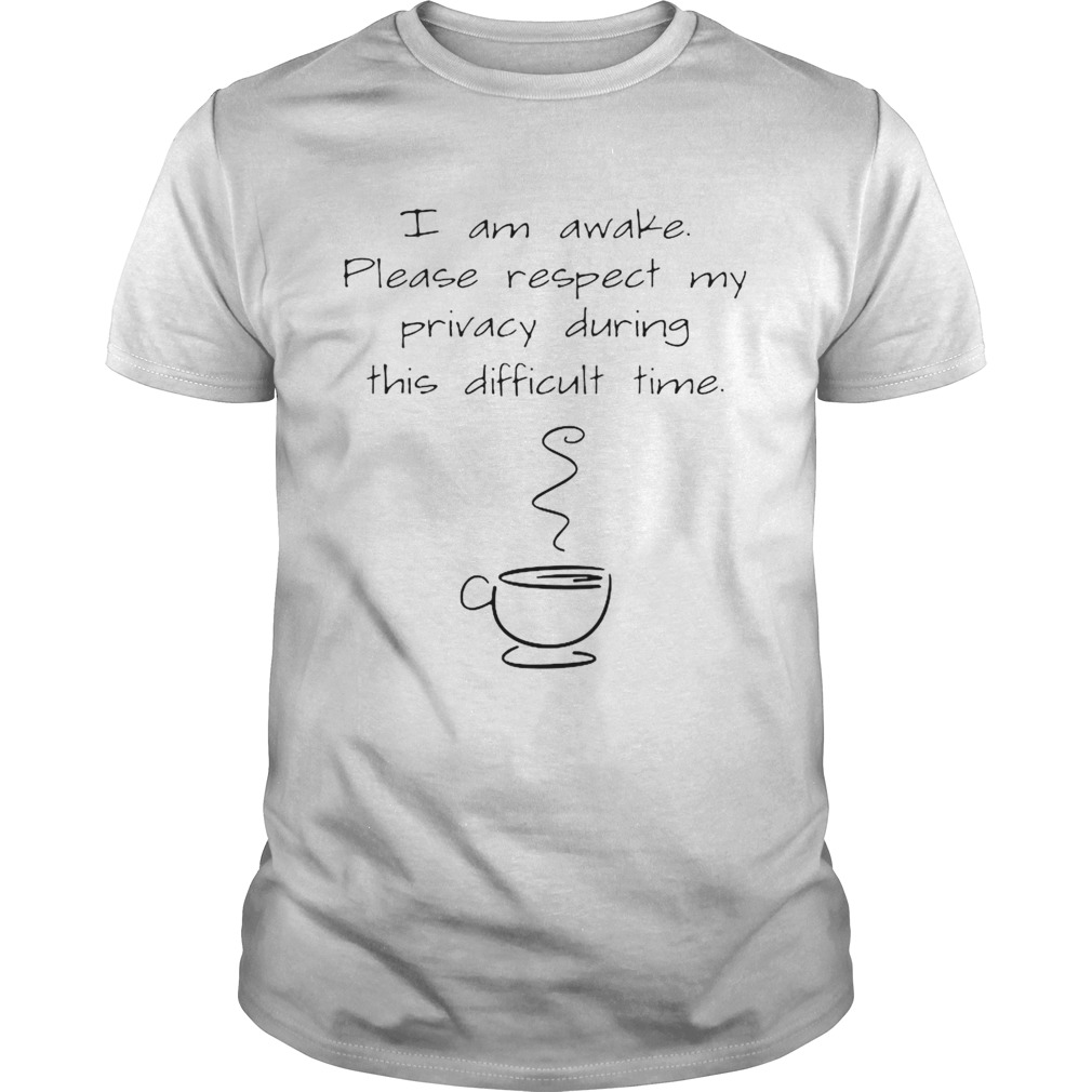I Am Awake Please Respect My Privacy During This Difficult Time Coffee shirt Classic Men's