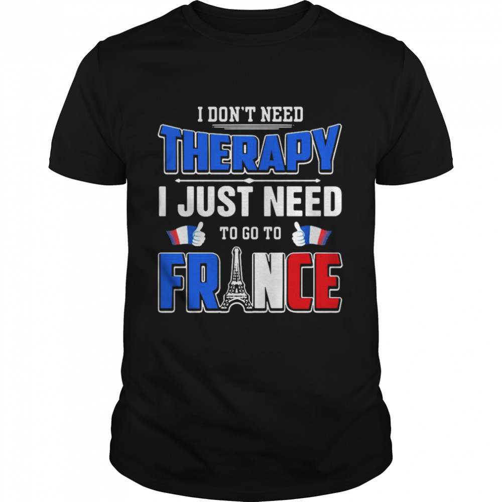 I Don't Need Therapy I Just Need To Go To France shirt Classic Men's