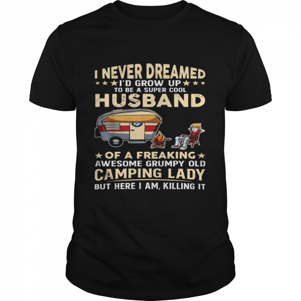 I Never Dreamed I'd Grow Up To Be A Super Cool Husband Of A Freaking Awesome Grumpy Old Camping Lady shirt Classic Men's