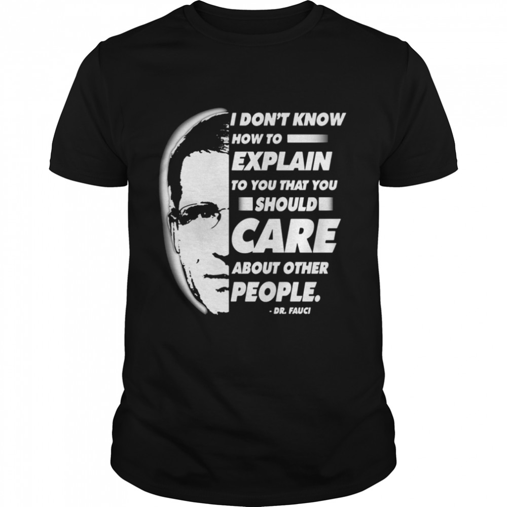 Quote I Don't Know How To Explain To You That You Should Care About Other People Dr Fauci shirt Classic Men's