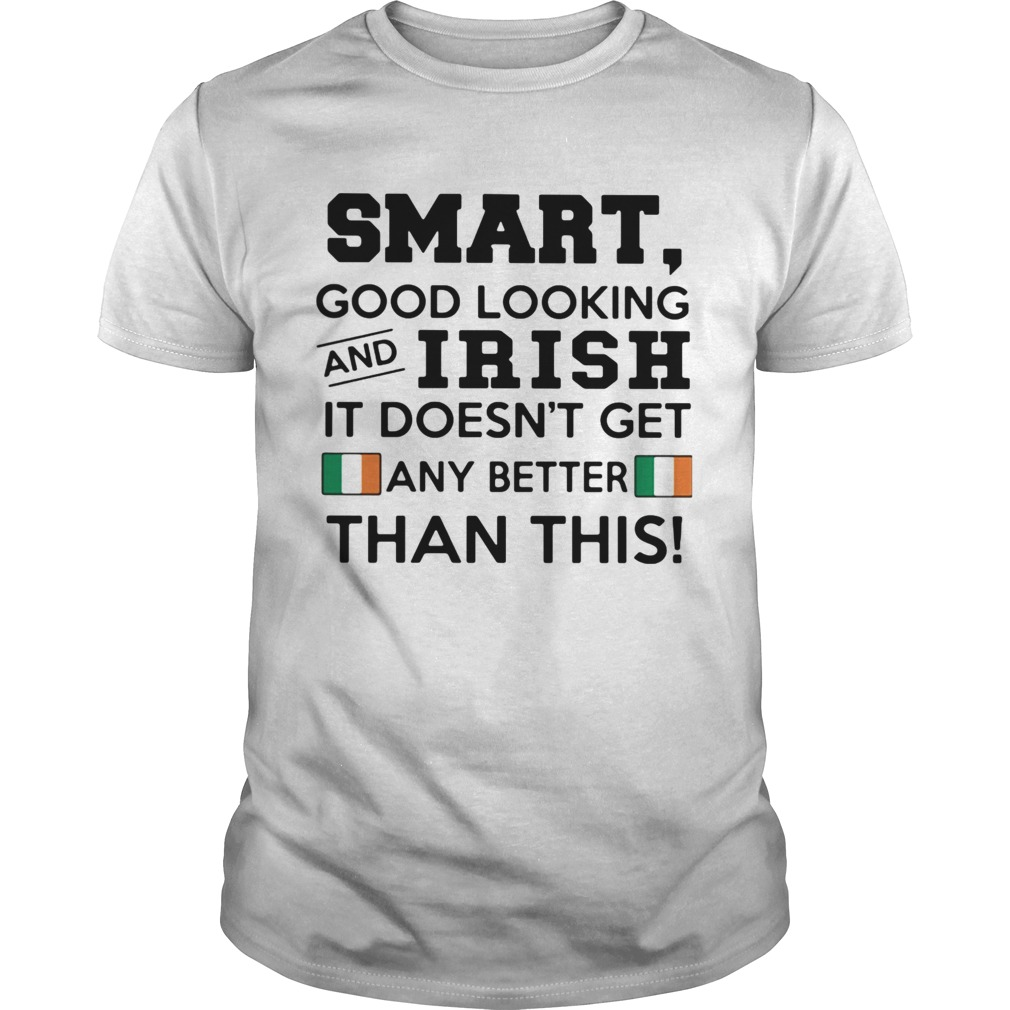 Smart Good Looking Irish It Doesnt Get Any Better Than This shirt Classic Men's