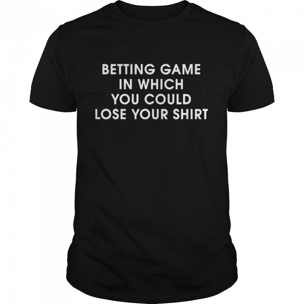 BETTING GAME IN WHICH YOU COULD LOSE YOUR shirt Classic Men's