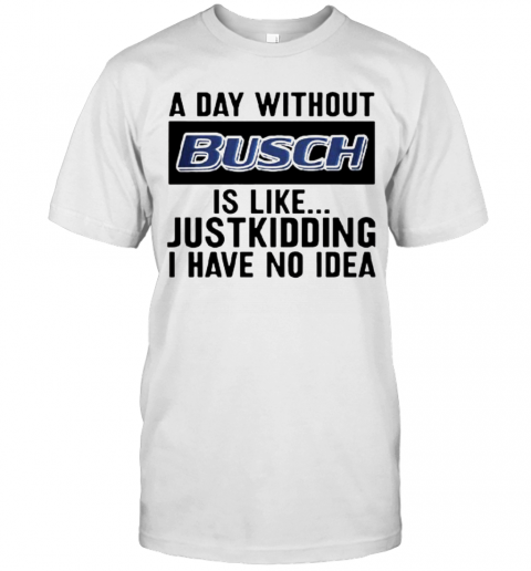 A Day Without Busch Is Like Just Kidding I Have No Idea shirt Classic Men's