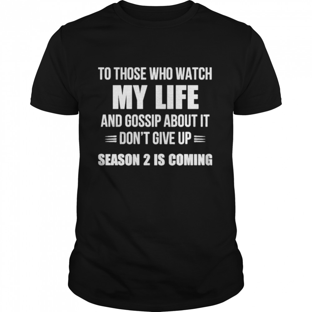 To Those Who Watch My Life And Gosship About It Dont Give Up Season 2 Is Coming shirt Classic Men's