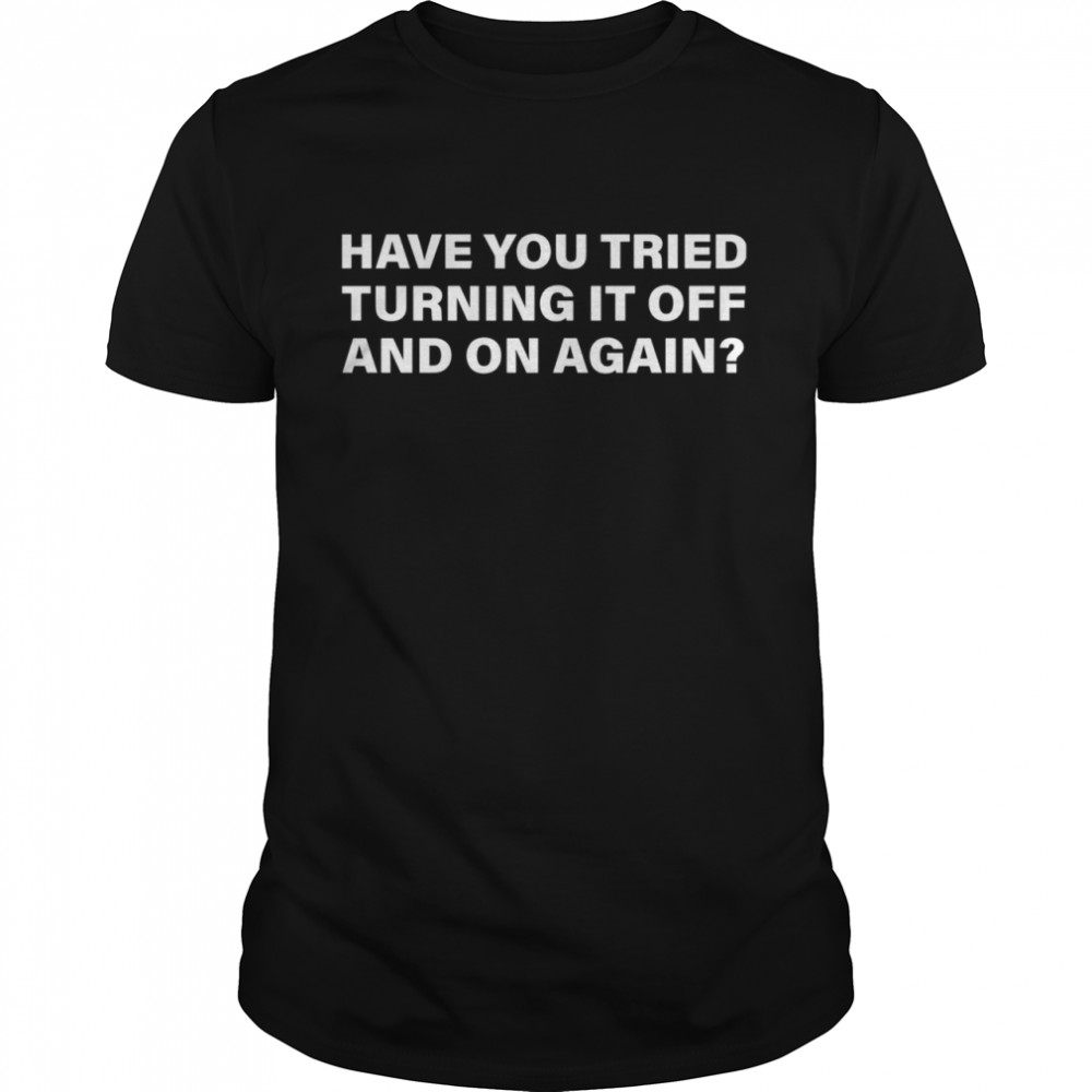 Have You Tried Turning It Off And On Again shirt Classic Men's