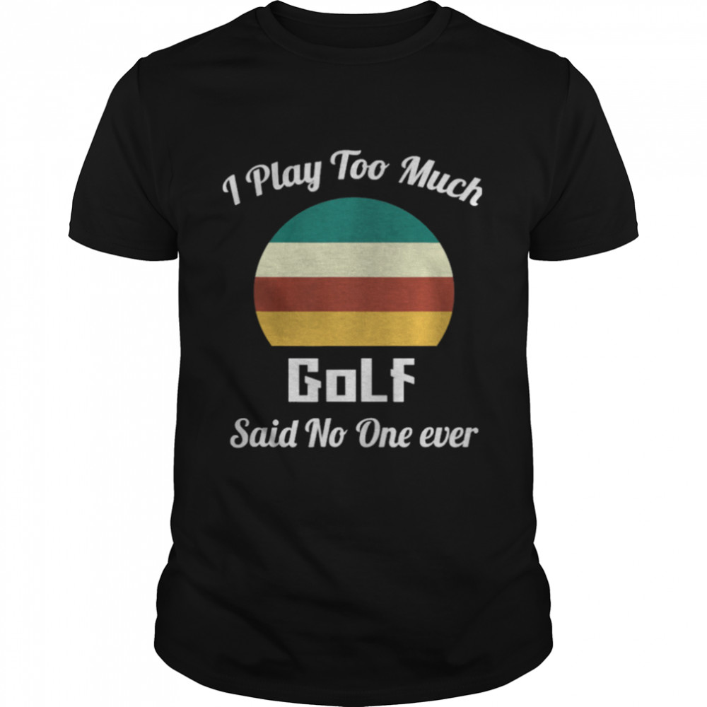 I Play Too Much Golf Said No One Ever Vintage shirt Classic Men's