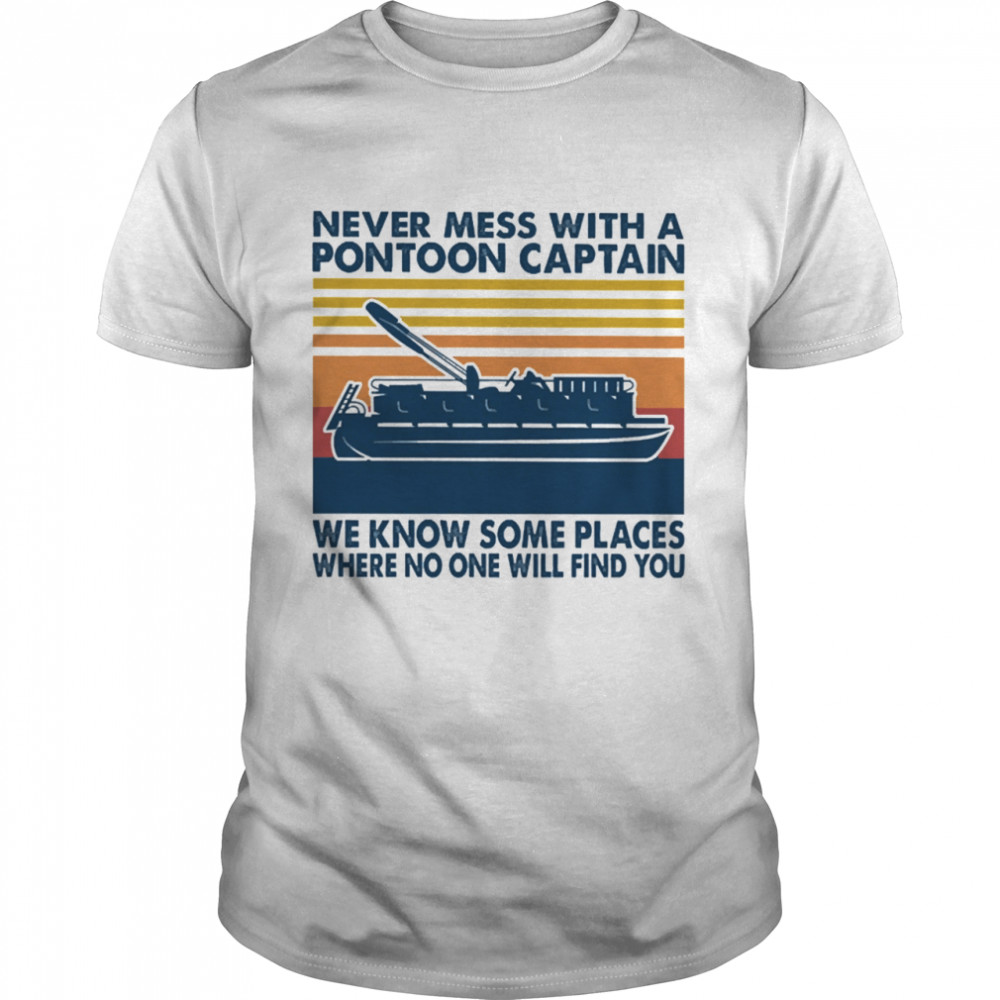 Never mess with a Pontoon Captain we know some places where no one will find you vintage shirt Classic Men's