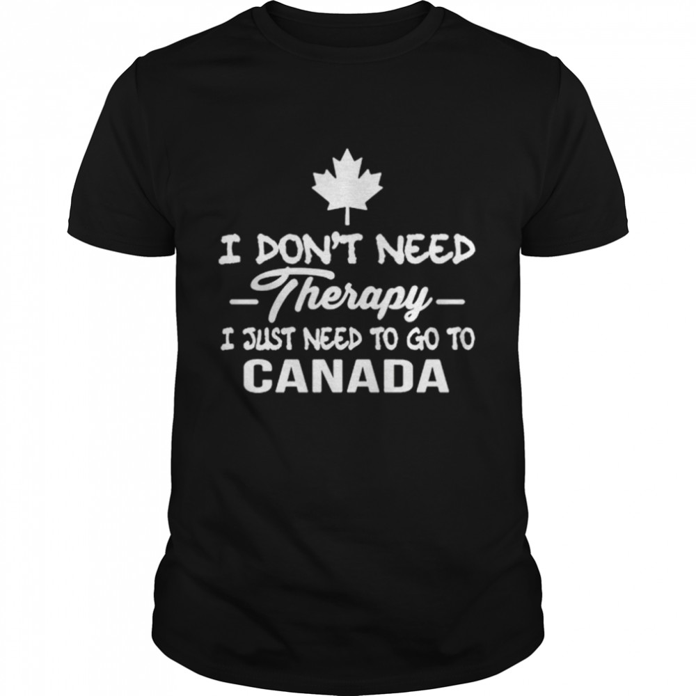 I Don't Need Therapy I Just Need To Go To Canada shirt Classic Men's