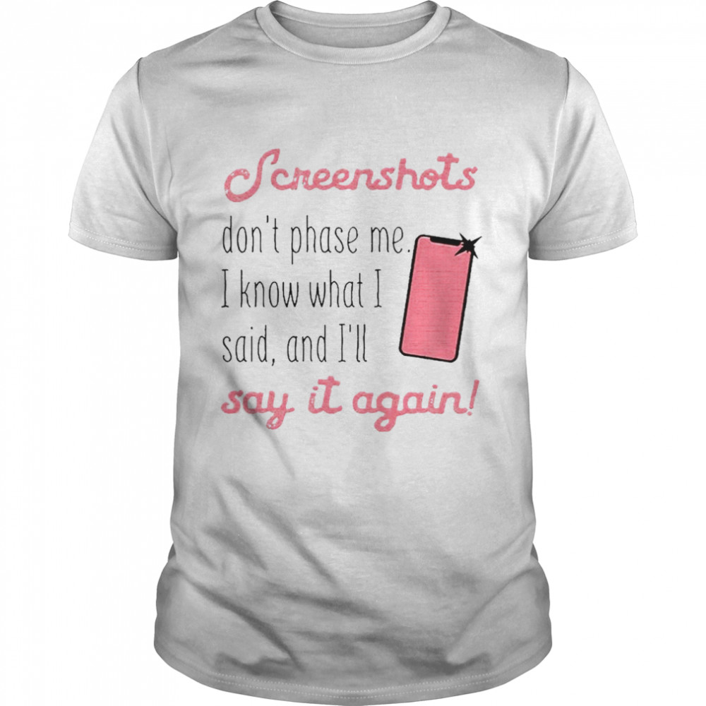 Screenshots Dont Phase Me I Know What I Said And Ill Say It Again shirt Classic Men's
