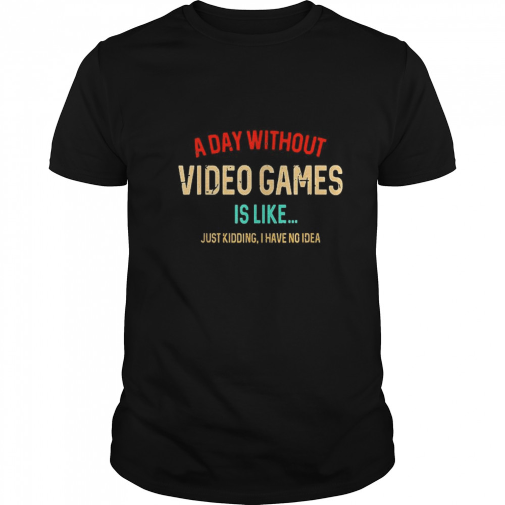 A Day Without Video Games Is Like Funny Gamer Gaming shirt Classic Men's