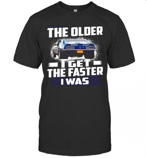 Car The Older I Get The Faster I Was shirt Classic Men's