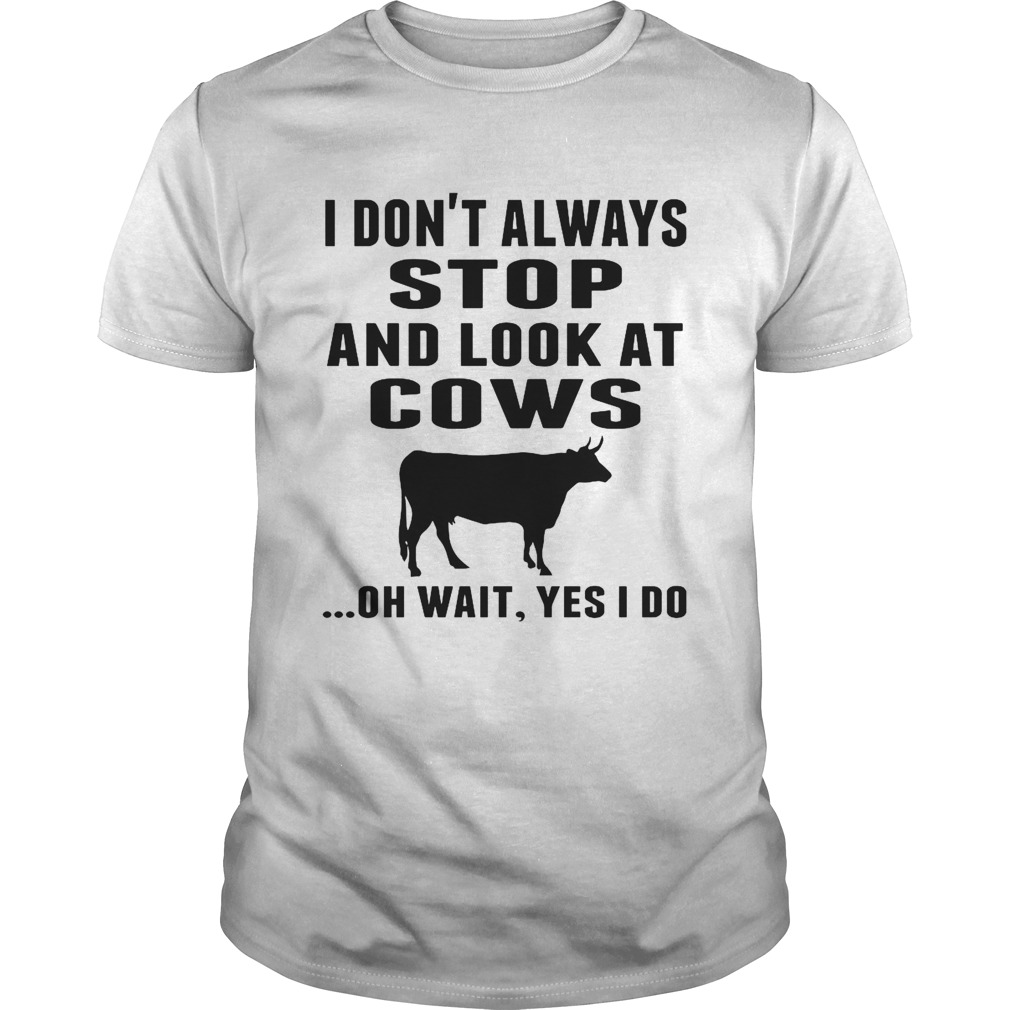 I Dont Always Stop And Look At Cows Oh Wait Yes I Do Cow shirt Classic Men's