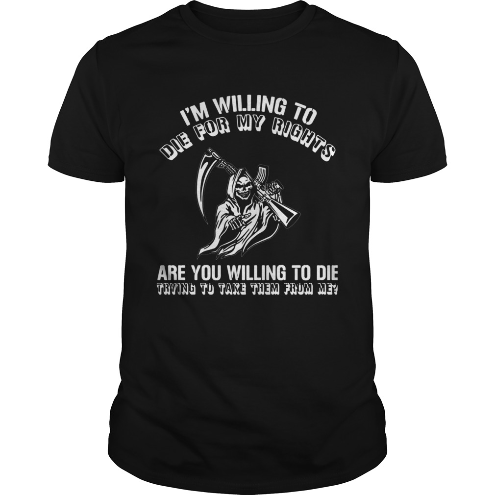 Im Willing To Die For My Rights Are You Willing To Die Trying To Take Them From Me shirt Classic Men's