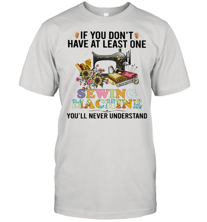 If You Don't Have At Least One Sewing Machine You'll Never Understand shirt Classic Men's T-shirt