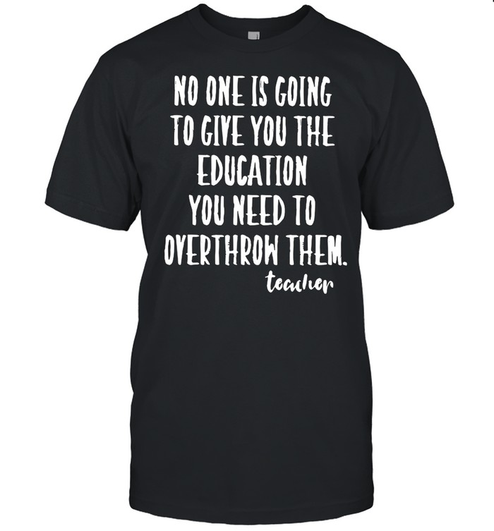 No One Is Going To Give you The Education You Need To Overthrow Them Teacher shirt Classic Men's T-shirt