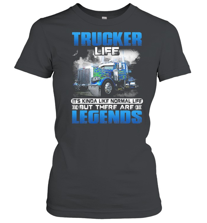 Trucker Life It's Kinda Like Normal Life But There Are Legends shirt Classic Women's T-shirt