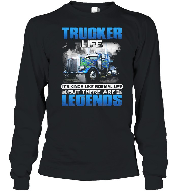 Trucker Life It's Kinda Like Normal Life But There Are Legends shirt Long Sleeved T-shirt