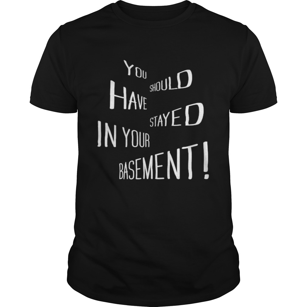 You Should Have Stayed In Your Basement shirt Classic Men's