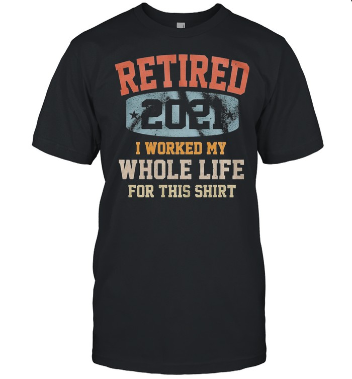 Vintage Retired 2021 I Worked My Whole Life For This shirt Classic Men's T-shirt