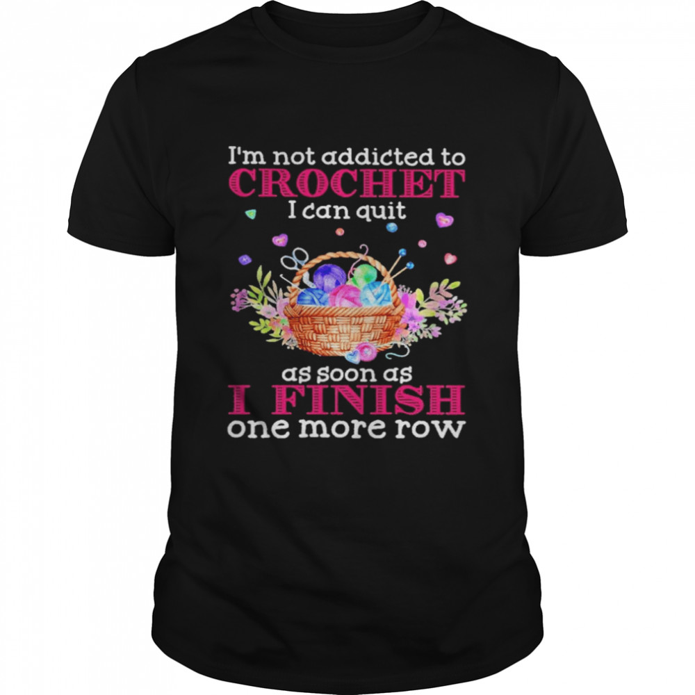 I'm Not Addicted To Crochet I Can Quit As Soon As I Finish One More Row  Classic Men's T-shirt