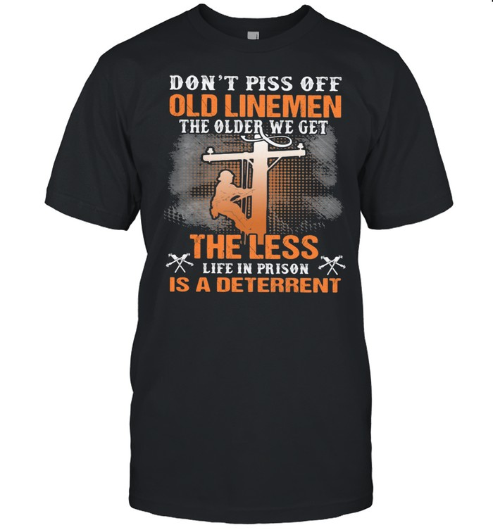 Don't Piss Off Old Linemen The Older We Get The Less Life In Prison Is A Deterrent  Classic Men's T-shirt