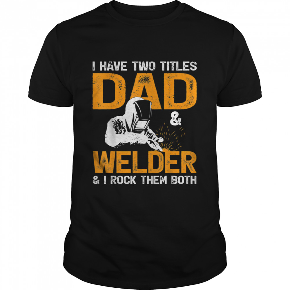 I Have Two Titles Dad And Welder And I Rock Team Both Welder shirt Classic Men's T-shirt