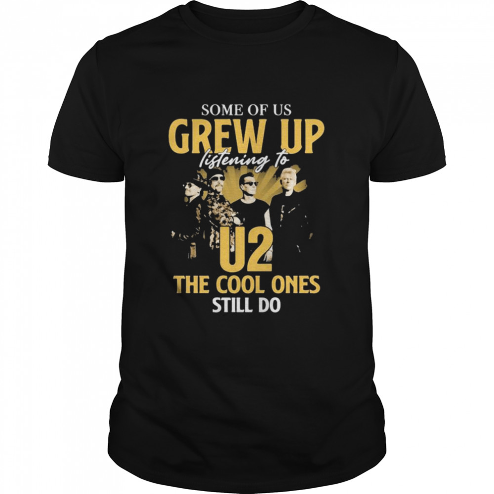 Some Of Us Grew Up Listening To U2 The Cool Ones Still Do Signature  Classic Men's T-shirt
