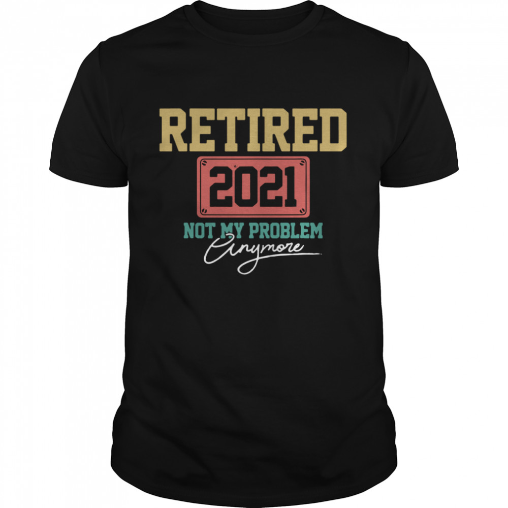 Retired 2021 Not My Problem Anymore shirt Classic Men's T-shirt