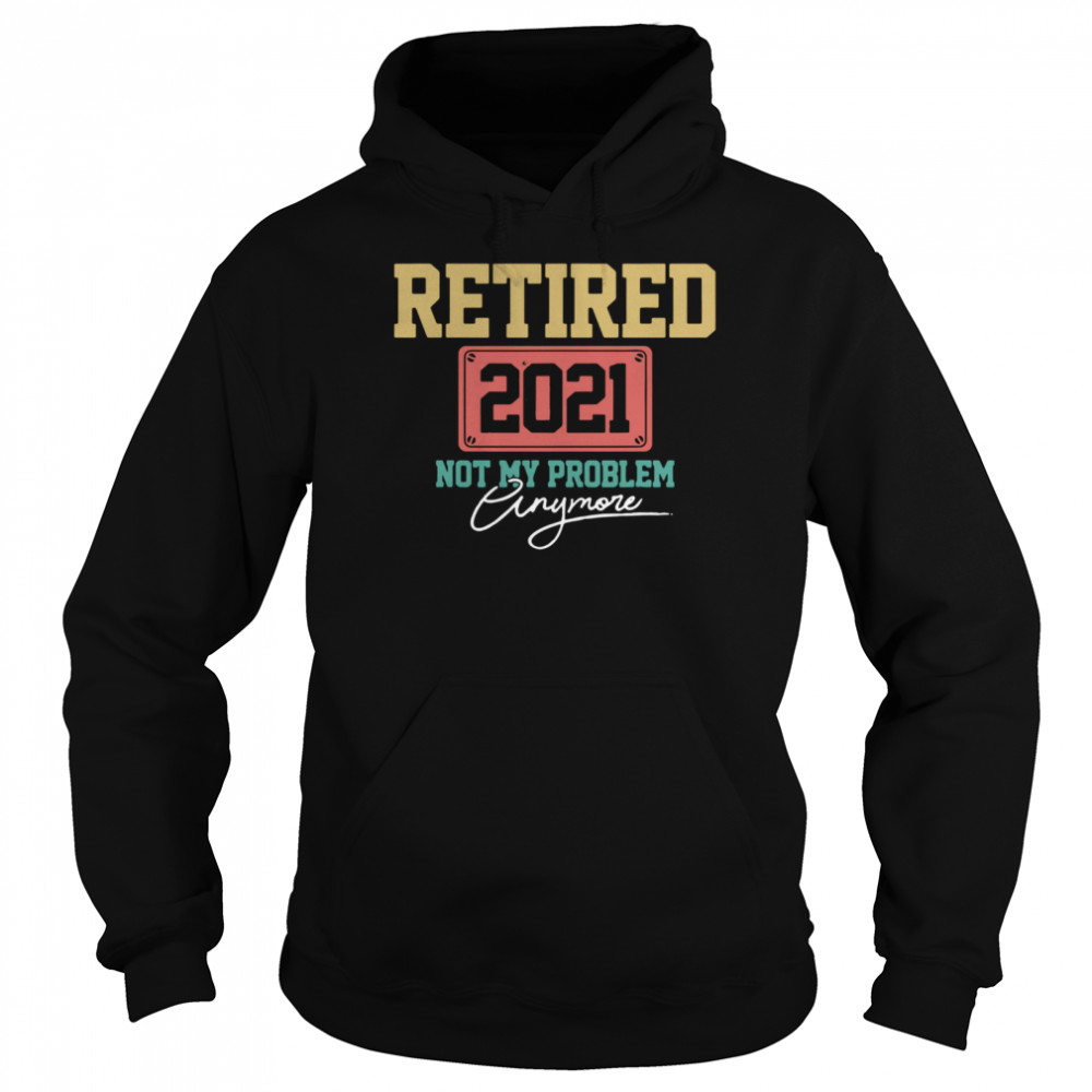 Retired 2021 Not My Problem Anymore shirt Unisex Hoodie