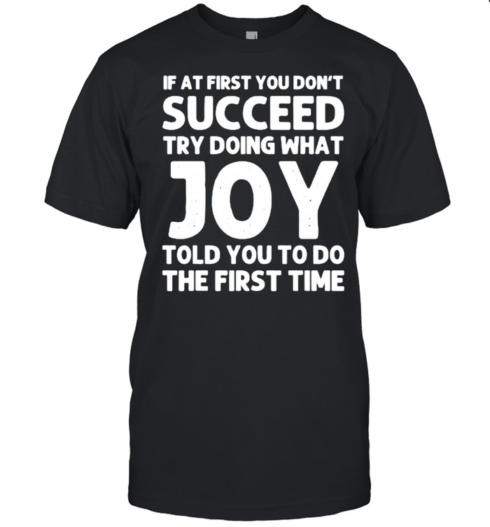 If at first you don't succeed try doing what Joy told you to do the first time shirt Classic Men's T-shirt