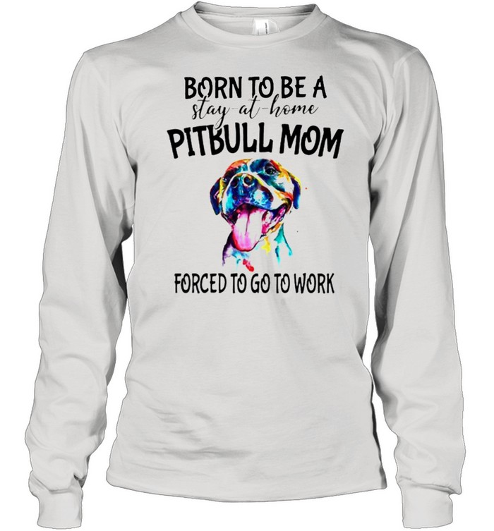 Born to be a stay at home Pitbull Mom forced to go to work shirt Long Sleeved T-shirt