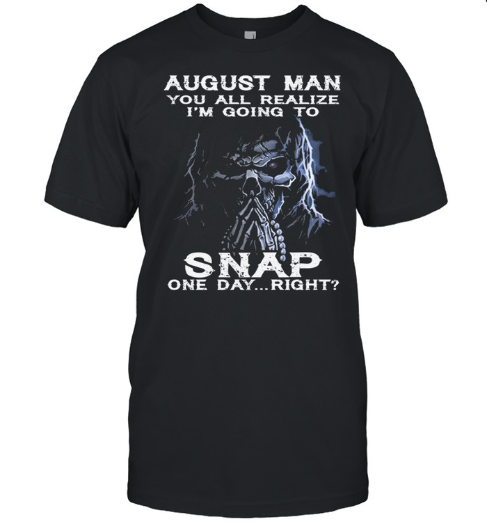 Skeleton August Man You All Realize Im Going To Snap One Day Right shirt Classic Men's T-shirt