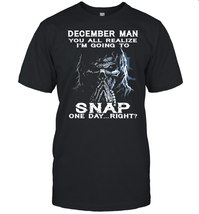 Skeleton December Man You All Realize Im Going To Snap One Day Right shirt Classic Men's T-shirt