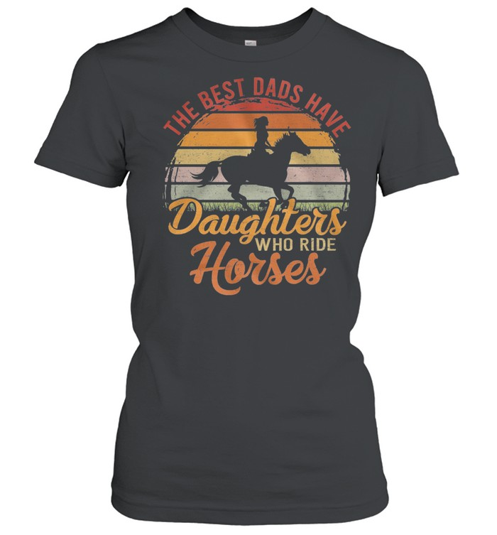 The Best Dads Have Daughters Who Ride Horses Vintage Retro shirt Classic Women's T-shirt