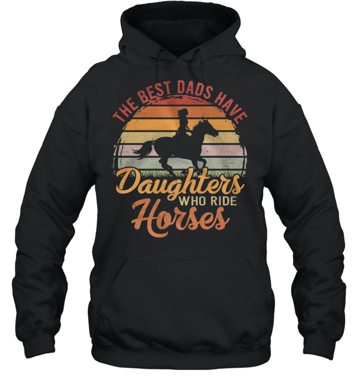 The Best Dads Have Daughters Who Ride Horses Vintage Retro shirt Unisex Hoodie