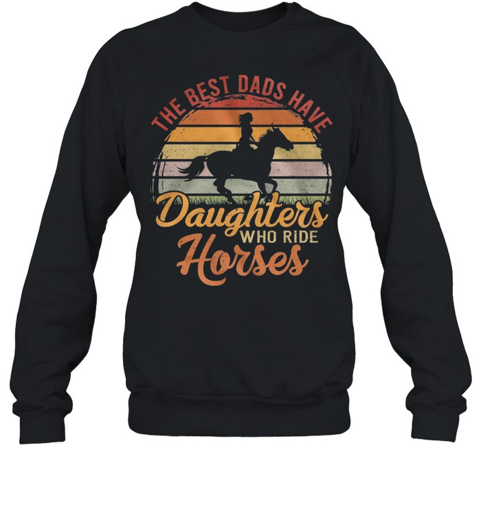 The Best Dads Have Daughters Who Ride Horses Vintage Retro shirt Unisex Sweatshirt