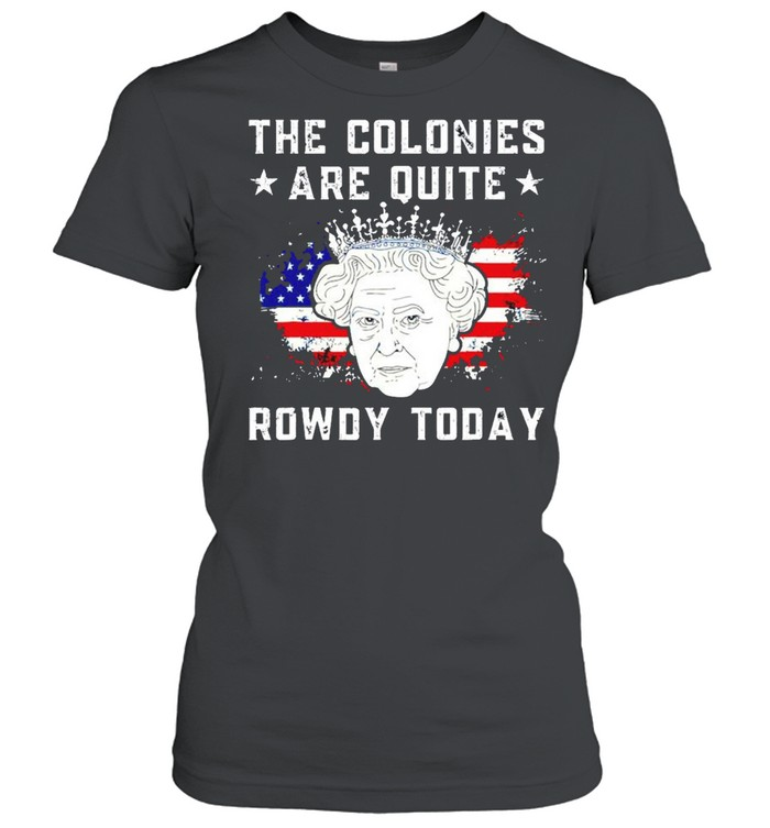 The colonies are quite rowdy today 4th of July shirt Classic Women's T-shirt