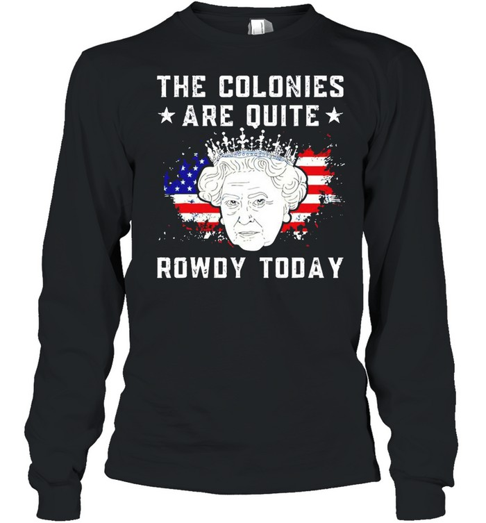 The colonies are quite rowdy today 4th of July shirt Long Sleeved T-shirt