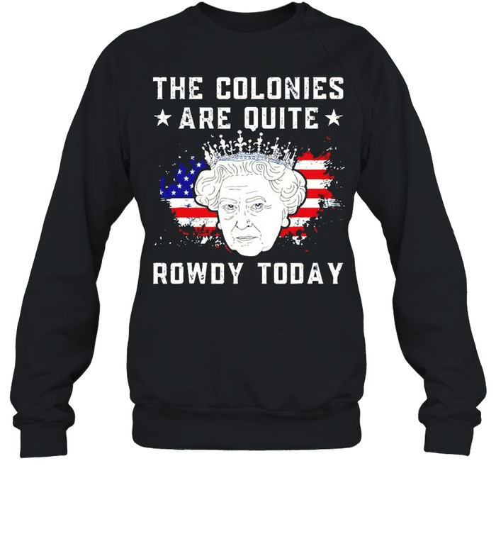 The colonies are quite rowdy today 4th of July shirt Unisex Sweatshirt