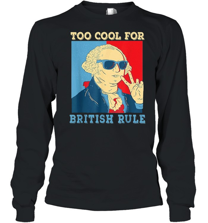 Too Cool For British Rule George Washington 4th of July shirt Long Sleeved T-shirt