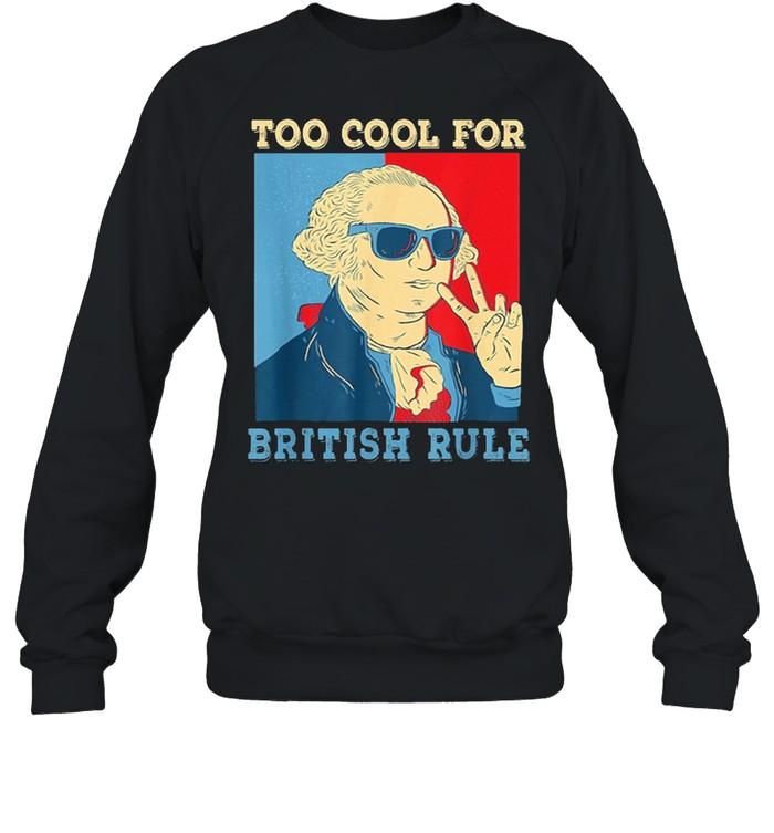 Too Cool For British Rule George Washington 4th of July shirt Unisex Sweatshirt