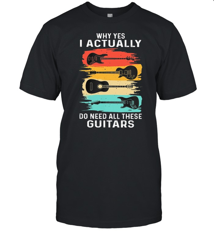 Why Yes I Actually Do Need All These Guitars Vintage shirt Classic Men's T-shirt